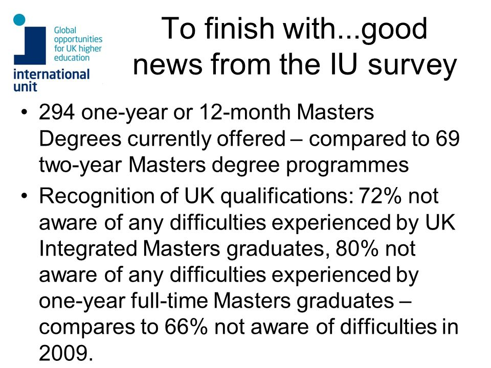 To finish with...good news from the IU survey 294 one-year or 12-month Masters Degrees currently offered – compared to 69 two-year Masters degree programmes Recognition of UK qualifications: 72% not aware of any difficulties experienced by UK Integrated Masters graduates, 80% not aware of any difficulties experienced by one-year full-time Masters graduates – compares to 66% not aware of difficulties in 2009.