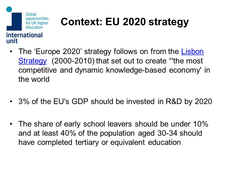Context: EU 2020 strategy The Europe 2020 strategy follows on from the Lisbon Strategy (2000-2010) that set out to create the most competitive and dynamic knowledge-based economy in the worldLisbon Strategy 3% of the EU s GDP should be invested in R&D by 2020 The share of early school leavers should be under 10% and at least 40% of the population aged 30-34 should have completed tertiary or equivalent education