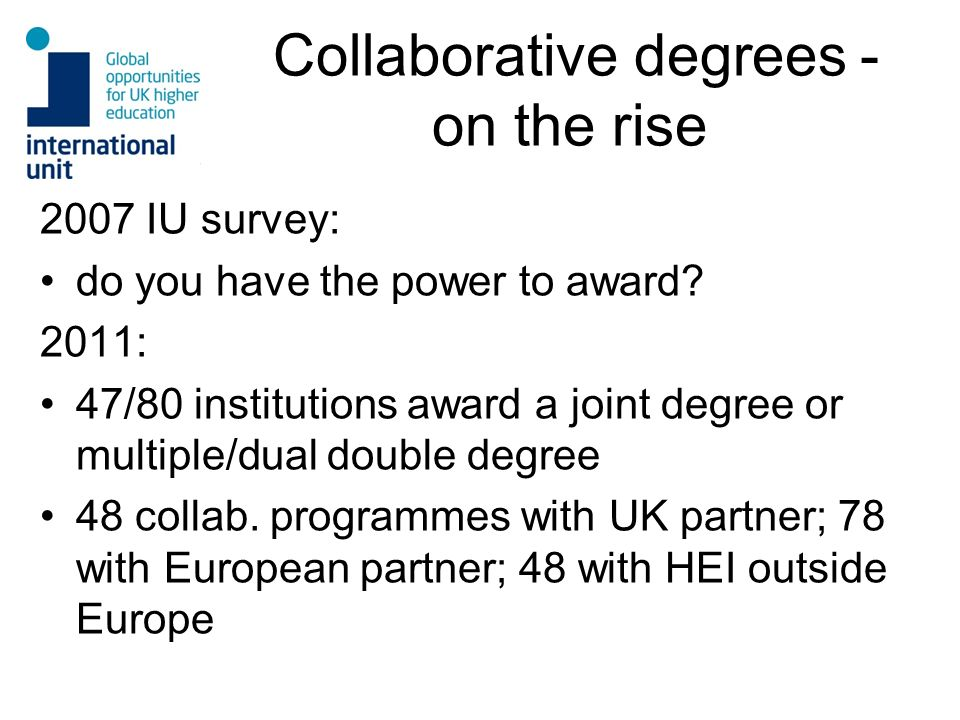 Collaborative degrees - on the rise 2007 IU survey: do you have the power to award? 2011: 47/80 institutions award a joint degree or multiple/dual dou