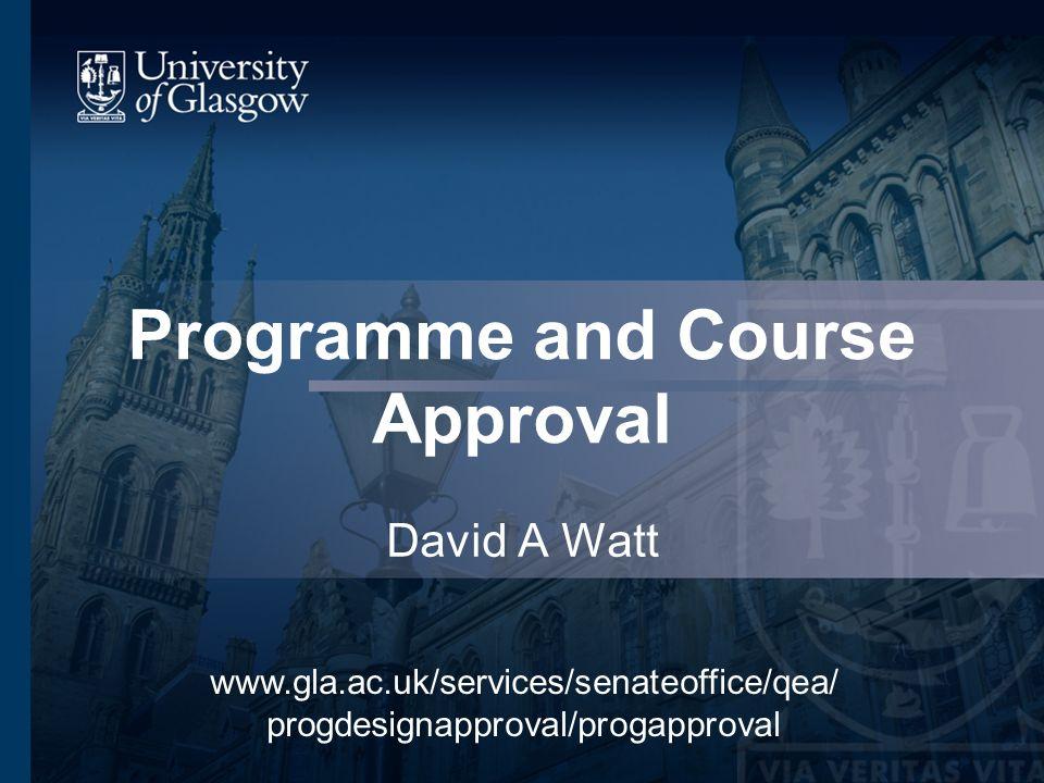 Programme and Course Approval David A Watt www.gla.ac.uk/services/senateoffice/qea/ progdesignapproval/progapproval