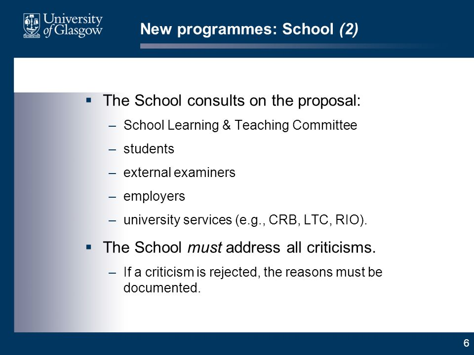 6 New programmes: School (2) The School consults on the proposal: –School Learning & Teaching Committee –students –external examiners –employers –university services (e.g., CRB, LTC, RIO).