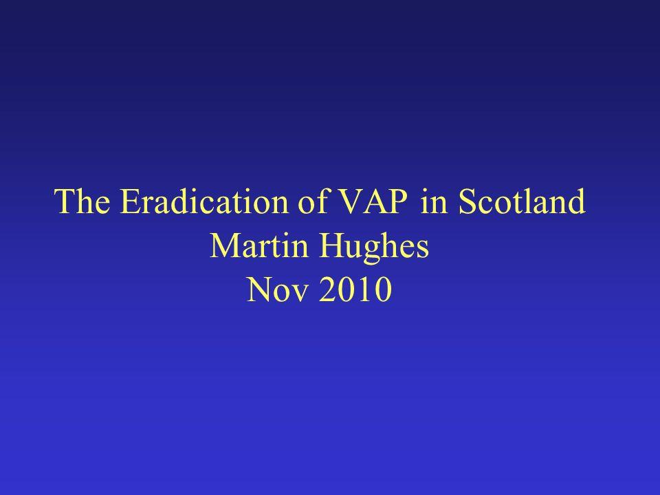 The Eradication of VAP in Scotland Martin Hughes Nov 2010