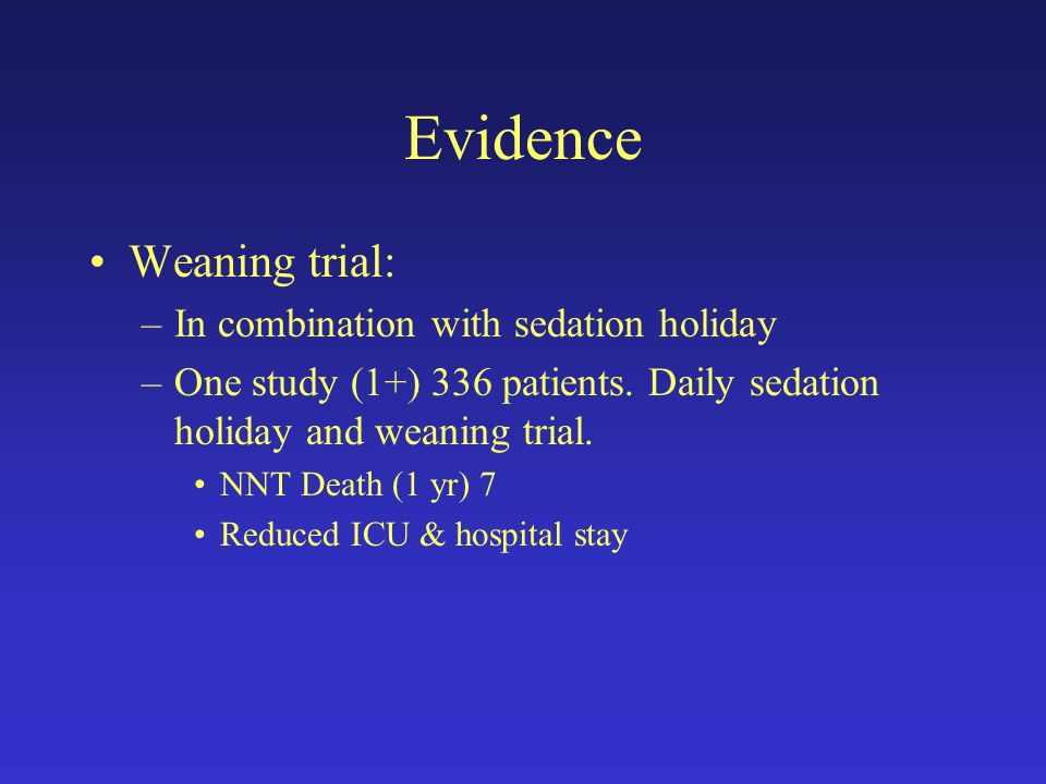 Evidence Weaning trial: –In combination with sedation holiday –One study (1+) 336 patients. Daily sedation holiday and weaning trial. NNT Death (1 yr)