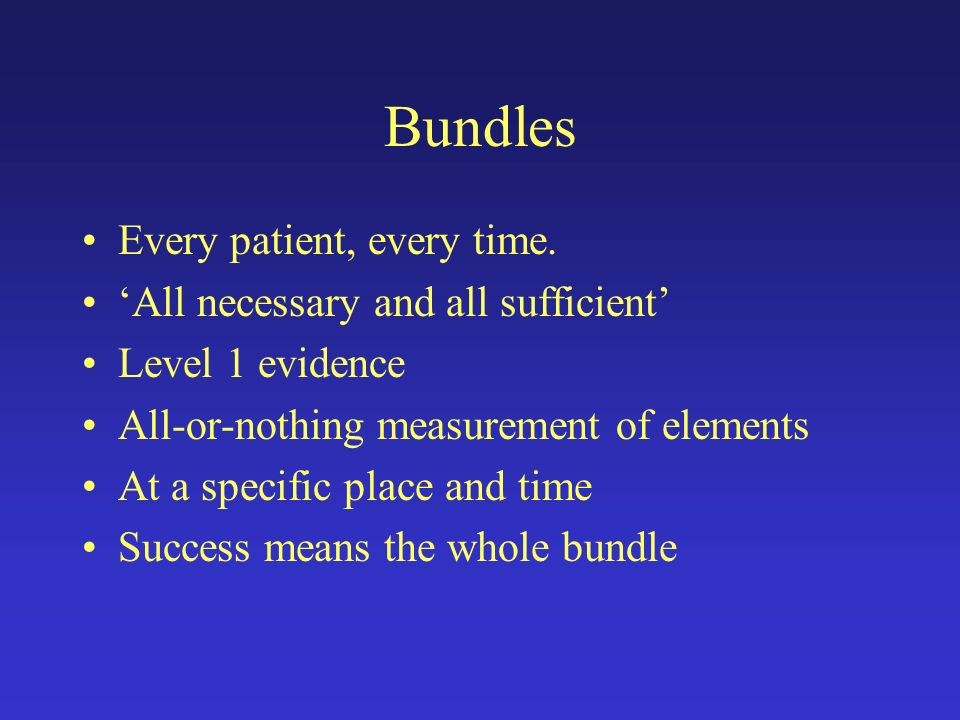 Bundles Every patient, every time. All necessary and all sufficient Level 1 evidence All-or-nothing measurement of elements At a specific place and ti