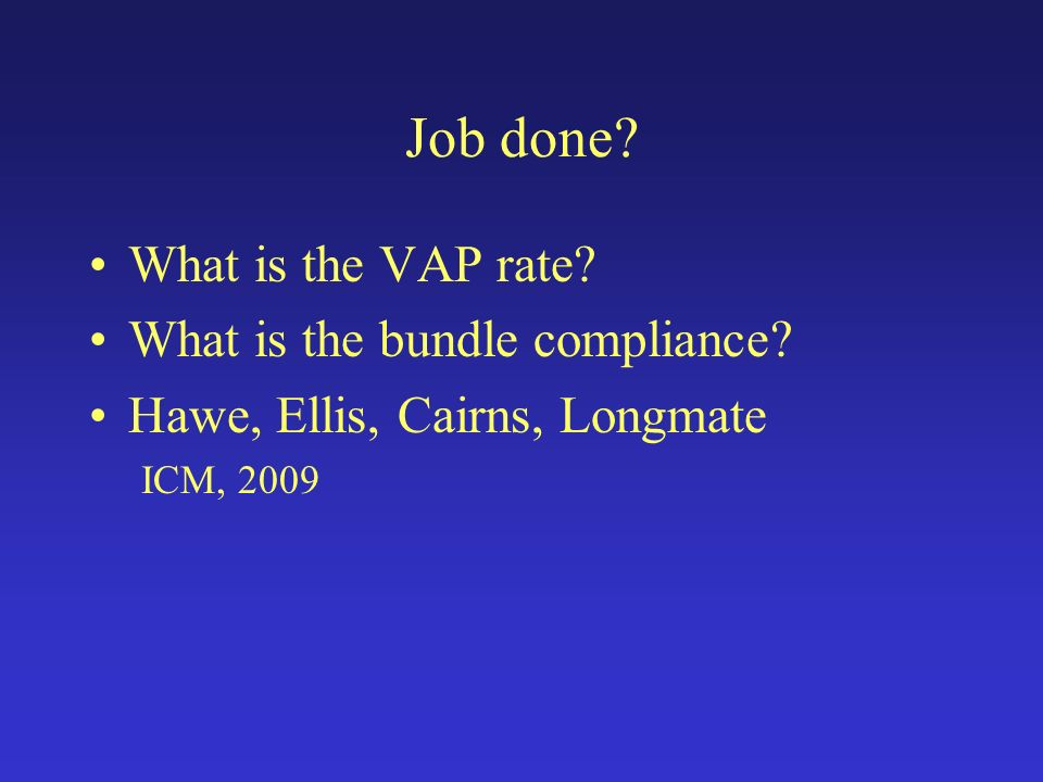 Job done? What is the VAP rate? What is the bundle compliance? Hawe, Ellis, Cairns, Longmate ICM, 2009