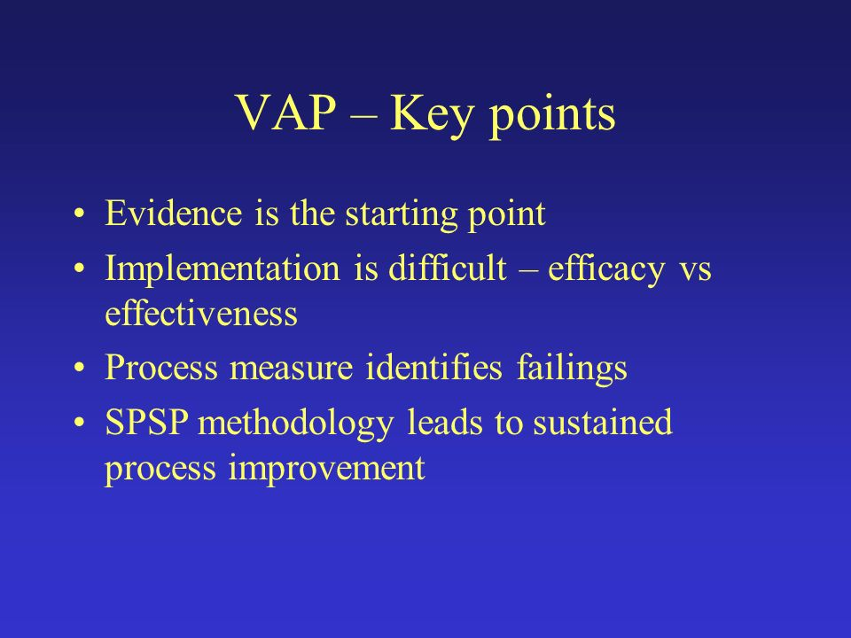 VAP – Key points Evidence is the starting point Implementation is difficult – efficacy vs effectiveness Process measure identifies failings SPSP metho