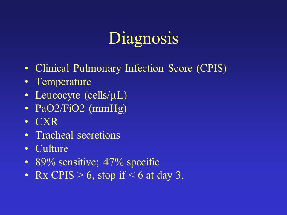 Diagnosis Clinical Pulmonary Infection Score (CPIS) Temperature Leucocyte (cells/µL) PaO2/FiO2 (mmHg) CXR Tracheal secretions Culture 89% sensitive; 47% specific Rx CPIS > 6, stop if < 6 at day 3.