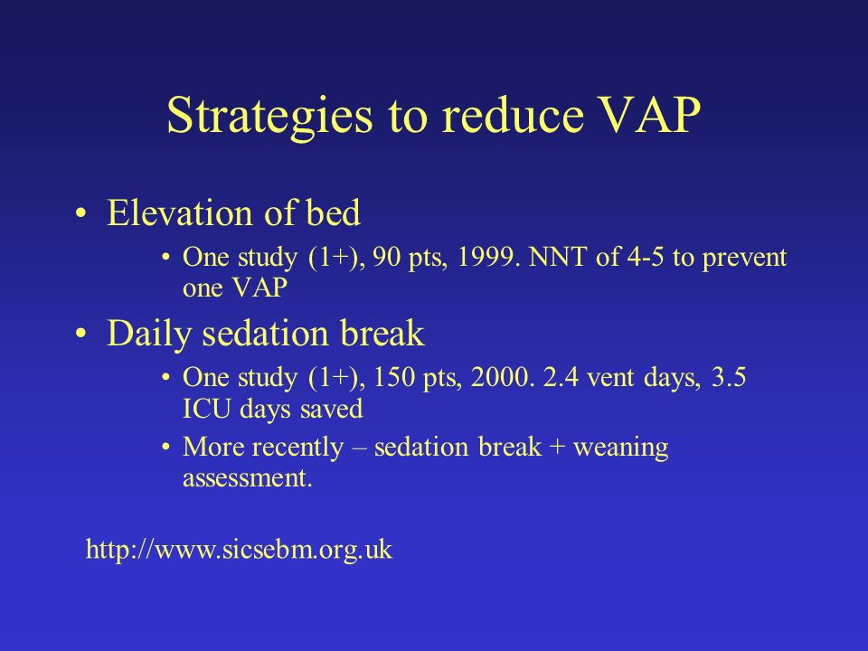 Strategies to reduce VAP Elevation of bed One study (1+), 90 pts, 1999. NNT of 4-5 to prevent one VAP Daily sedation break One study (1+), 150 pts, 20