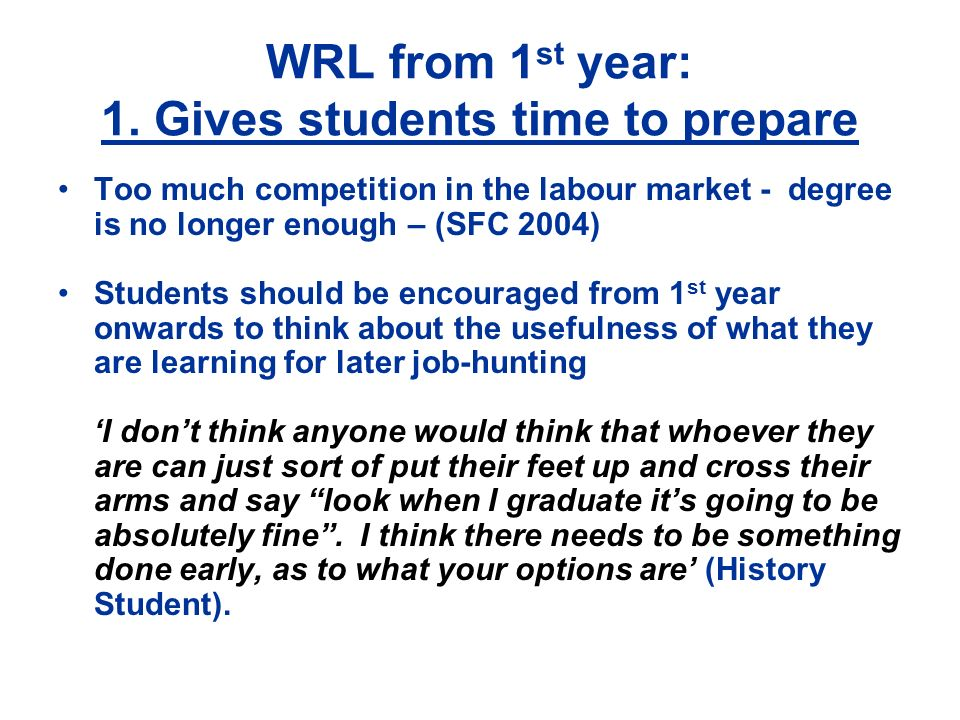 WRL from 1 st year: 1. Gives students time to prepare Too much competition in the labour market - degree is no longer enough – (SFC 2004) Students sho