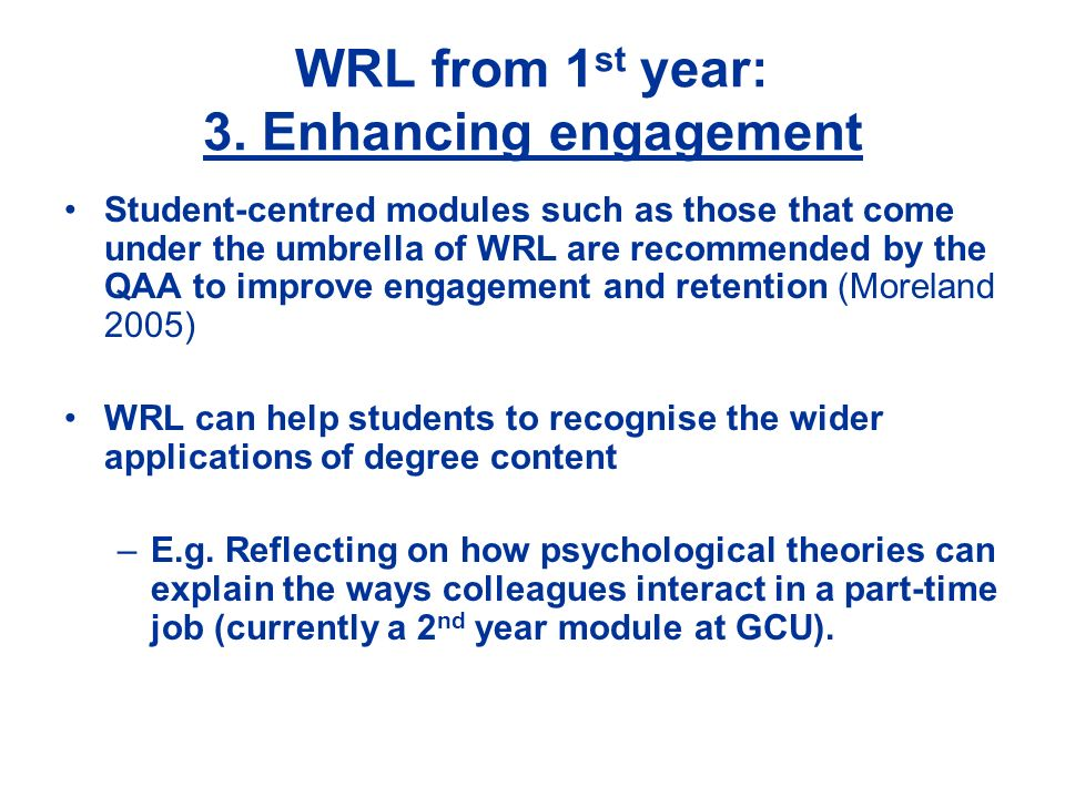 WRL from 1 st year: 3. Enhancing engagement Student-centred modules such as those that come under the umbrella of WRL are recommended by the QAA to im