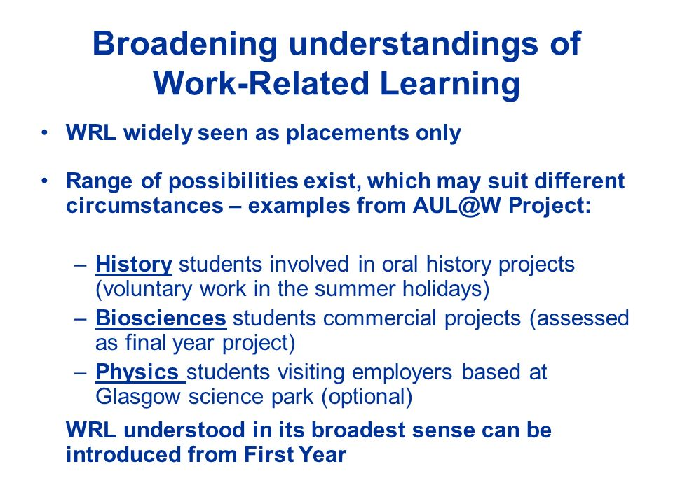 Broadening understandings of Work-Related Learning WRL widely seen as placements only Range of possibilities exist, which may suit different circumsta