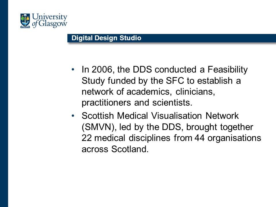 Digital Design Studio In 2006, the DDS conducted a Feasibility Study funded by the SFC to establish a network of academics, clinicians, practitioners and scientists.