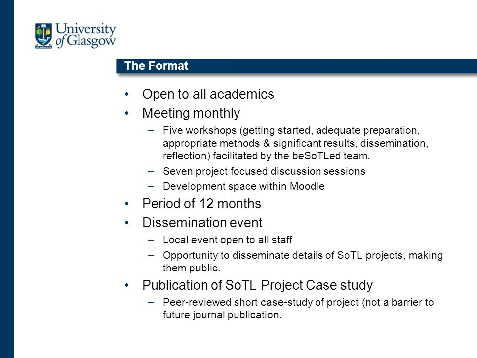 The Format Open to all academics Meeting monthly –Five workshops (getting started, adequate preparation, appropriate methods & significant results, dissemination, reflection) facilitated by the beSoTLed team.