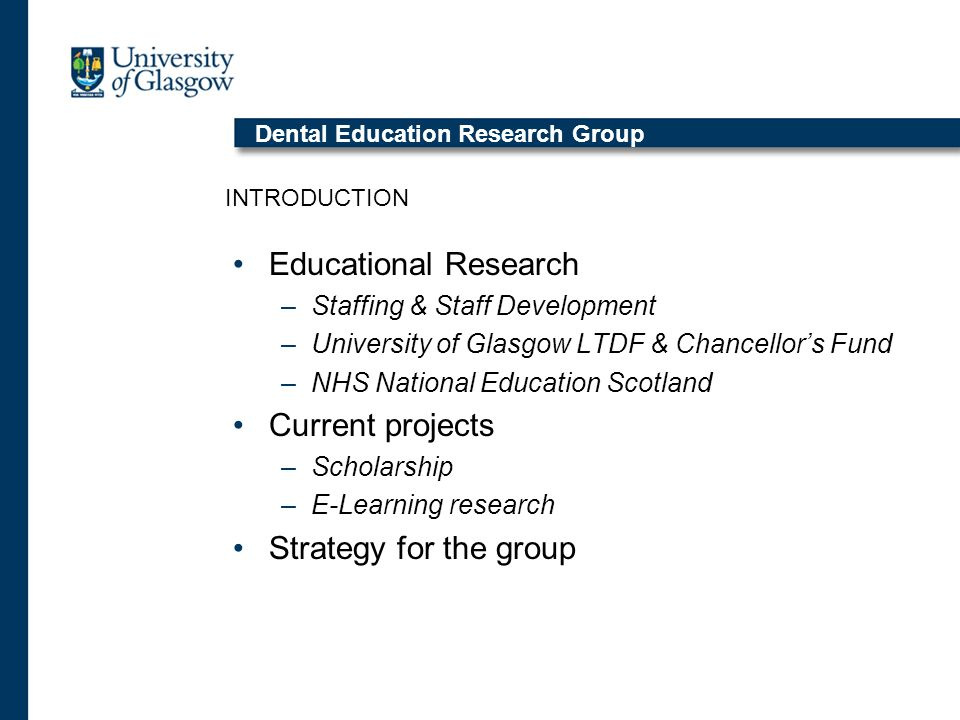 Dental Education Research Group Educational Research –Staffing & Staff Development –University of Glasgow LTDF & Chancellors Fund –NHS National Education Scotland Current projects –Scholarship –E-Learning research Strategy for the group INTRODUCTION