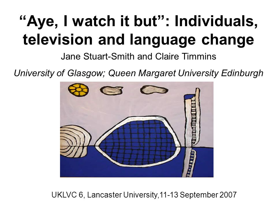 Aye, I watch it but: Individuals, television and language change Jane Stuart-Smith and Claire Timmins University of Glasgow; Queen Margaret University