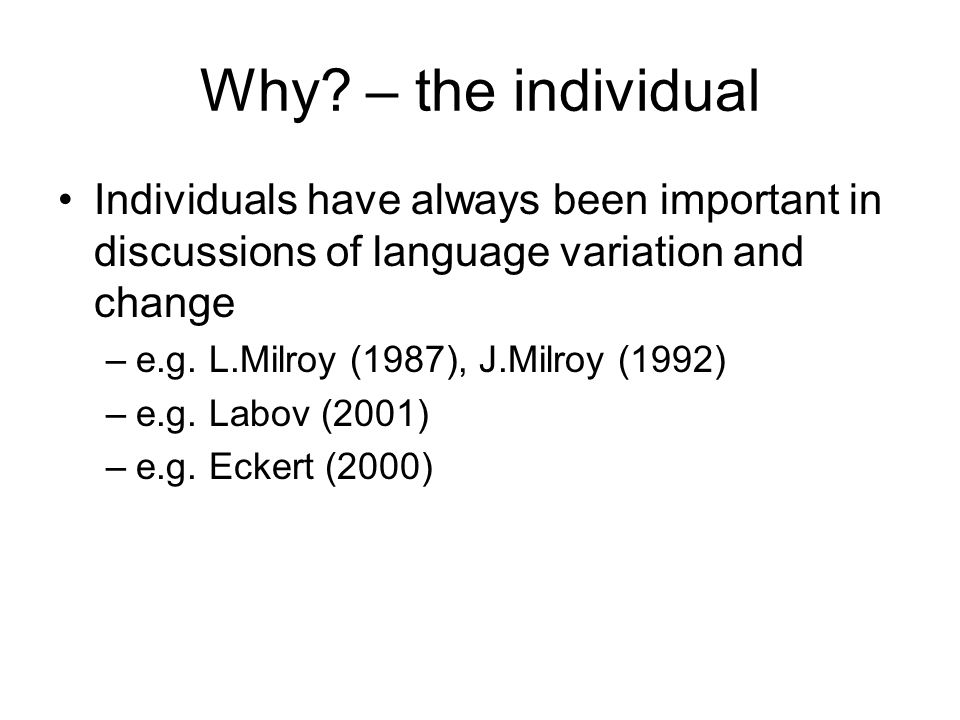 Why? – the individual Individuals have always been important in discussions of language variation and change –e.g. L.Milroy (1987), J.Milroy (1992) –e