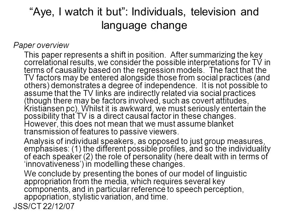 Aye, I watch it but: Individuals, television and language change Paper overview This paper represents a shift in position. After summarizing the key c