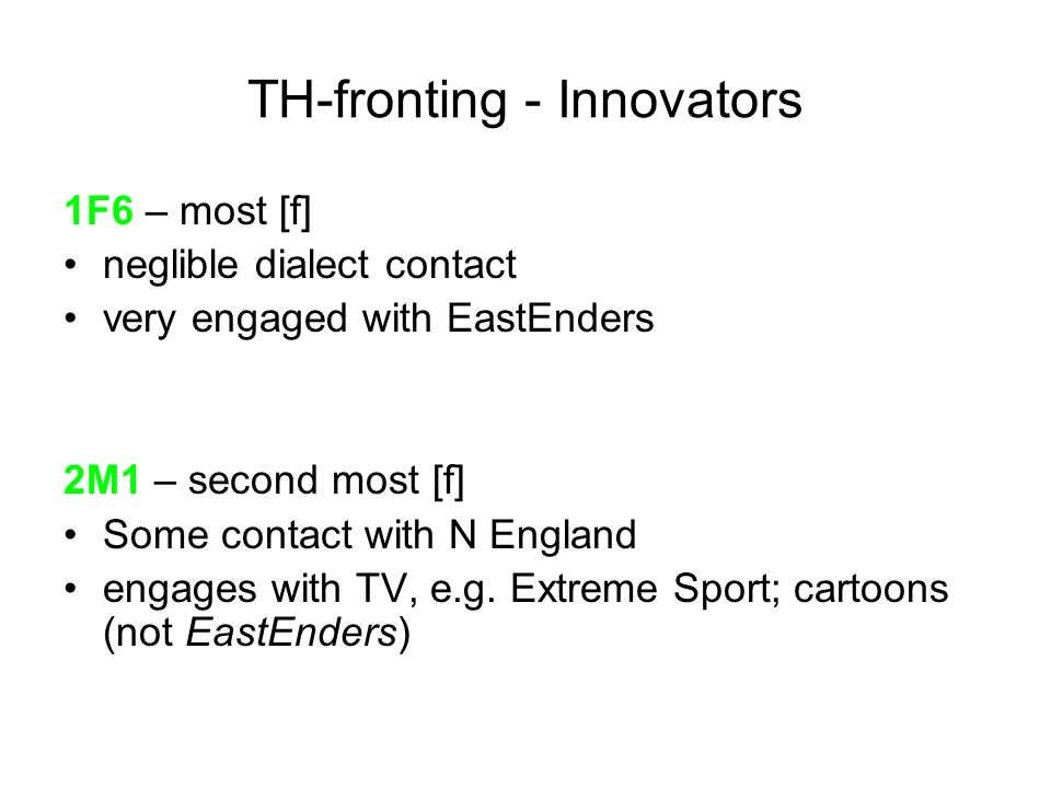TH-fronting - Innovators 1F6 – most [f] neglible dialect contact very engaged with EastEnders 2M1 – second most [f] Some contact with N England engage