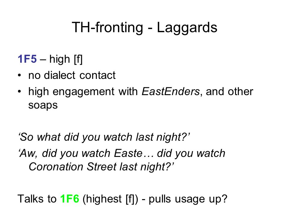 TH-fronting - Laggards 1F5 – high [f] no dialect contact high engagement with EastEnders, and other soaps So what did you watch last night? Aw, did yo