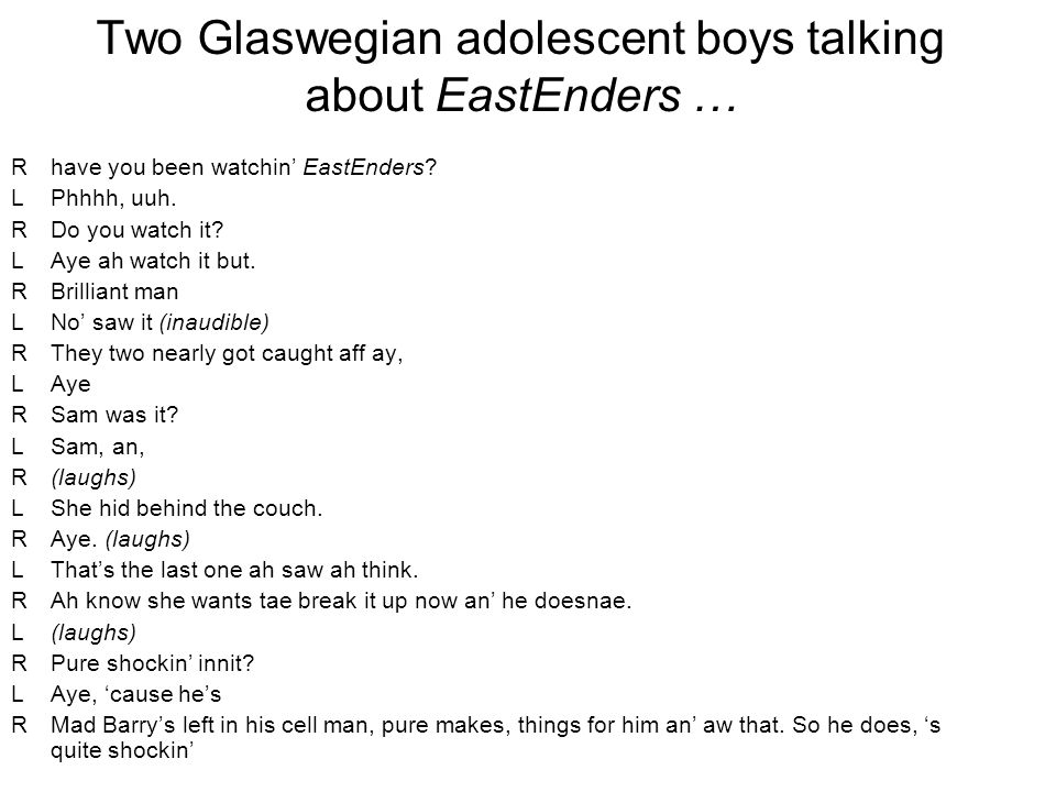 Two Glaswegian adolescent boys talking about EastEnders … Rhave you been watchin EastEnders? LPhhhh, uuh. RDo you watch it? LAye ah watch it but. RBri