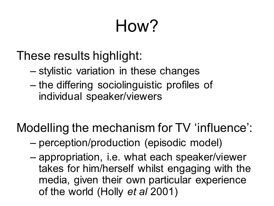 How? These results highlight: –stylistic variation in these changes –the differing sociolinguistic profiles of individual speaker/viewers Modelling th