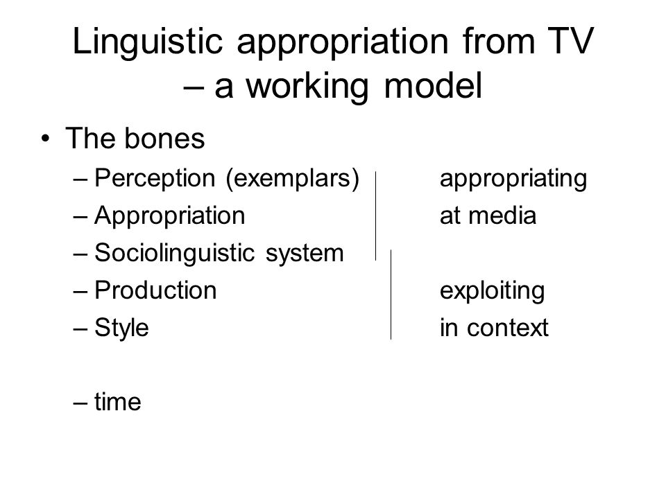 Linguistic appropriation from TV – a working model The bones –Perception (exemplars)appropriating –Appropriationat media –Sociolinguistic system –Prod