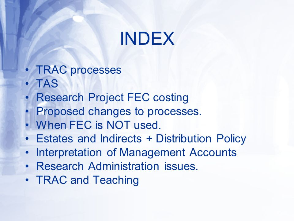 INDEX TRAC processes TAS Research Project FEC costing Proposed changes to processes. When FEC is NOT used. Estates and Indirects + Distribution Policy