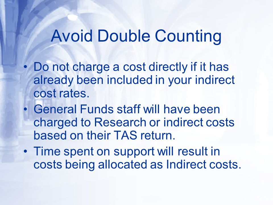 Avoid Double Counting Do not charge a cost directly if it has already been included in your indirect cost rates. General Funds staff will have been ch