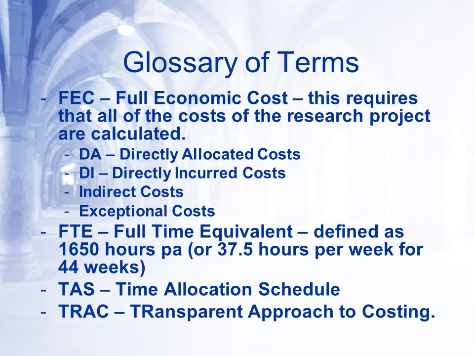 Glossary of Terms -FEC – Full Economic Cost – this requires that all of the costs of the research project are calculated. -DA – Directly Allocated Cos