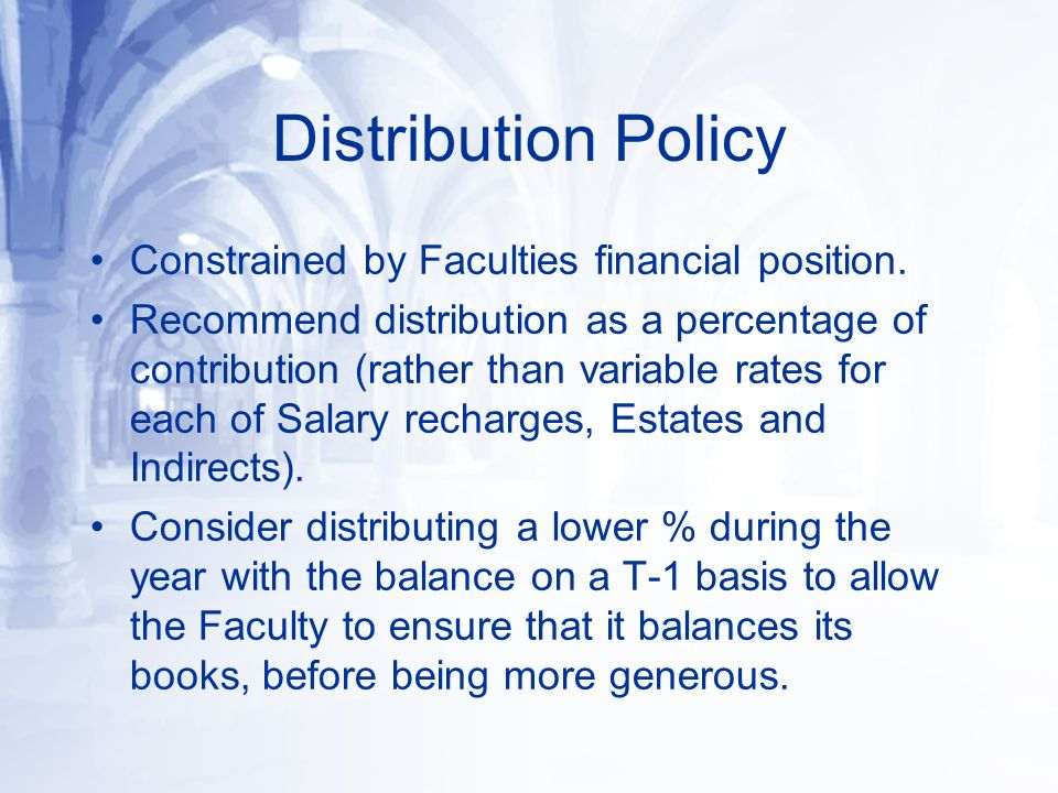 Distribution Policy Constrained by Faculties financial position. Recommend distribution as a percentage of contribution (rather than variable rates fo
