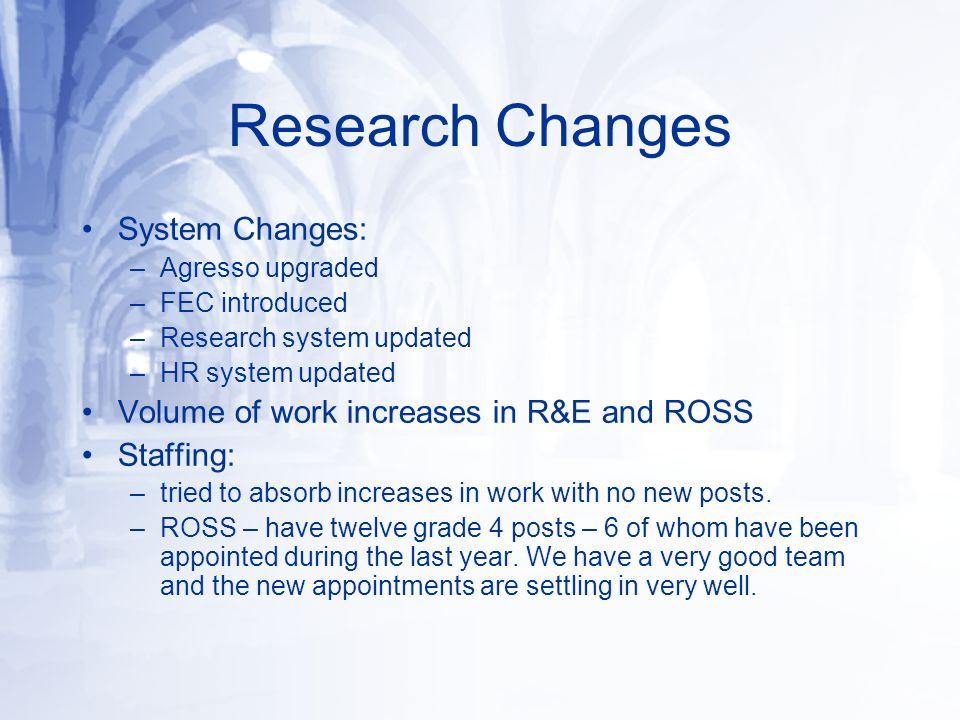Research Changes System Changes: –Agresso upgraded –FEC introduced –Research system updated –HR system updated Volume of work increases in R&E and ROS