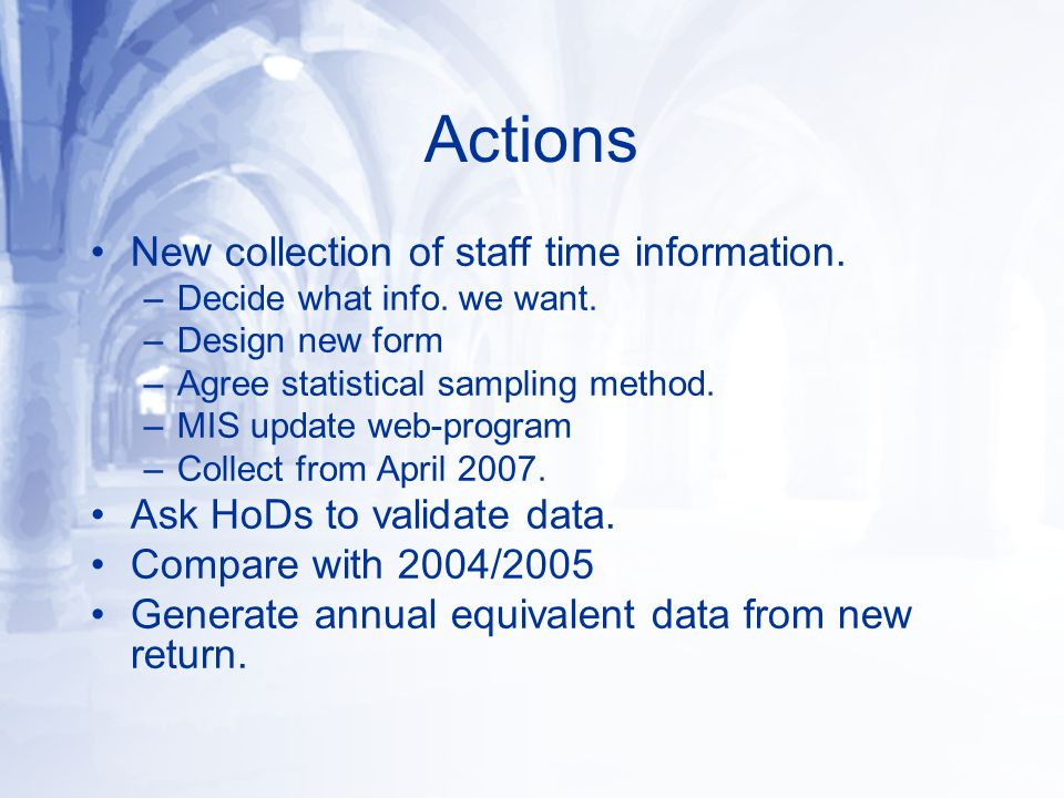 Actions New collection of staff time information. –Decide what info. we want. –Design new form –Agree statistical sampling method. –MIS update web-pro