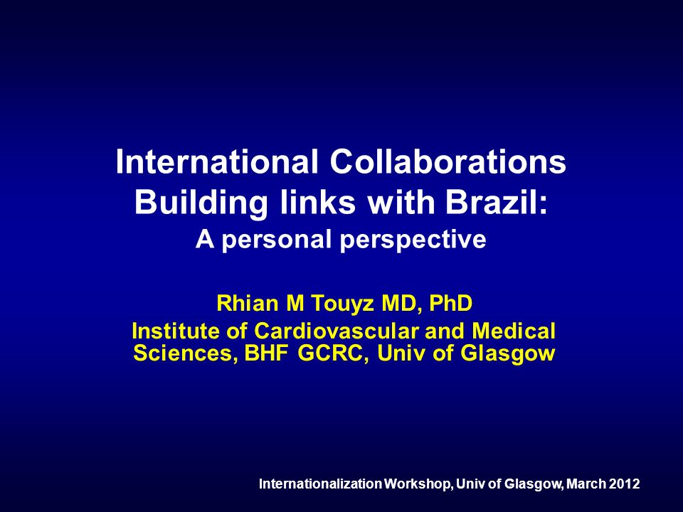 International Collaborations Building links with Brazil: A personal perspective Rhian M Touyz MD, PhD Institute of Cardiovascular and Medical Sciences, BHF GCRC, Univ of Glasgow Internationalization Workshop, Univ of Glasgow, March 2012