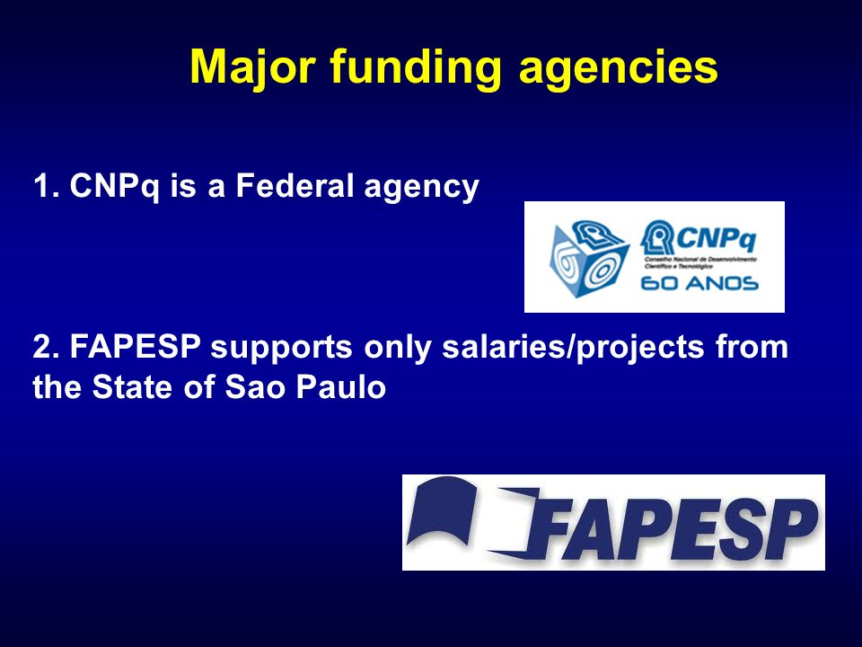 1. CNPq is a Federal agency 2. FAPESP supports only salaries/projects from the State of Sao Paulo Major funding agencies