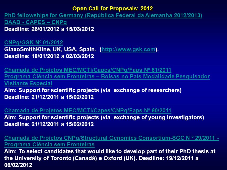 Open Call for Proposals: 2012 PhD fellowships for Germany (República Federal da Alemanha 2012/2013) DAAD - CAPES – CNPq Deadline: 26/01/2012 a 15/03/2012 CNPq/GSK Nº 01/2012 CNPq/GSK Nº 01/2012 GlaxoSmithKline, UK, USA, Spain.