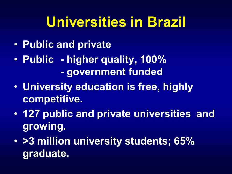 Universities in Brazil Public and private Public- higher quality, 100% - government funded University education is free, highly competitive.