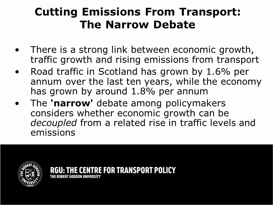 Cutting Emissions From Transport: The Narrow Debate There is a strong link between economic growth, traffic growth and rising emissions from transport Road traffic in Scotland has grown by 1.6% per annum over the last ten years, while the economy has grown by around 1.8% per annum The narrow debate among policymakers considers whether economic growth can be decoupled from a related rise in traffic levels and emissions