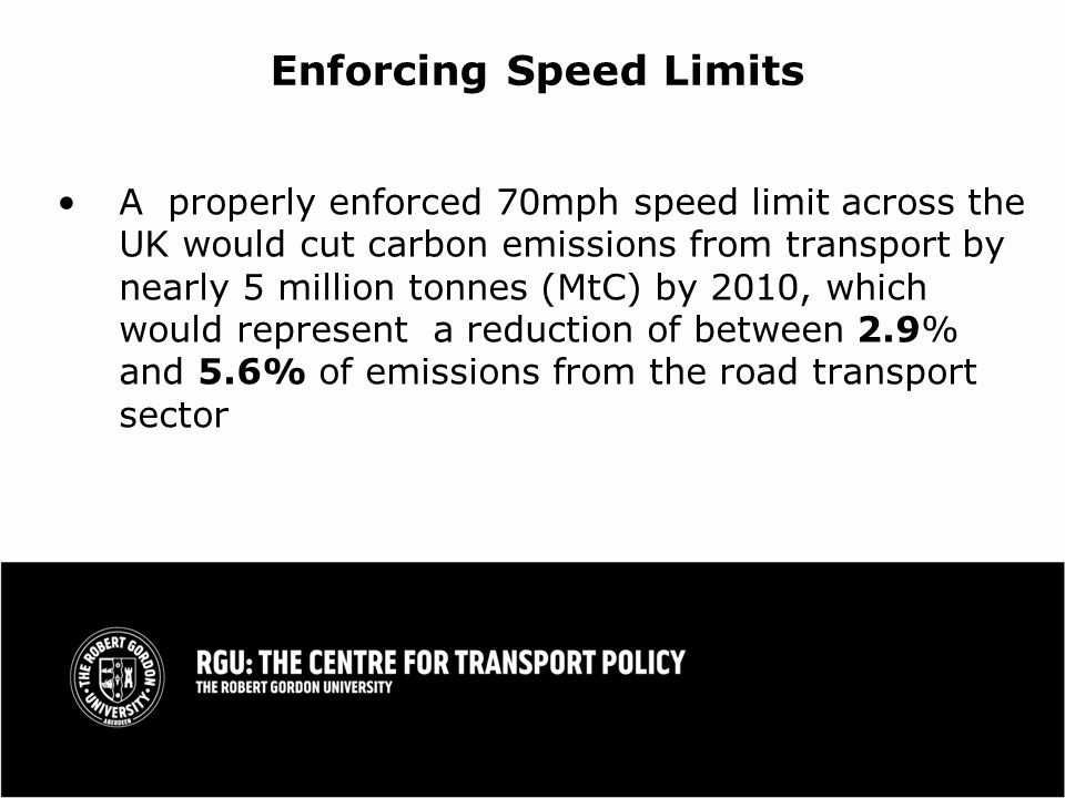 Enforcing Speed Limits A properly enforced 70mph speed limit across the UK would cut carbon emissions from transport by nearly 5 million tonnes (MtC) by 2010, which would represent a reduction of between 2.9% and 5.6% of emissions from the road transport sector
