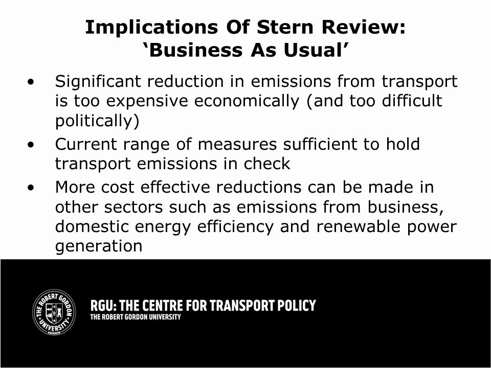 Implications Of Stern Review: Business As Usual Significant reduction in emissions from transport is too expensive economically (and too difficult politically) Current range of measures sufficient to hold transport emissions in check More cost effective reductions can be made in other sectors such as emissions from business, domestic energy efficiency and renewable power generation