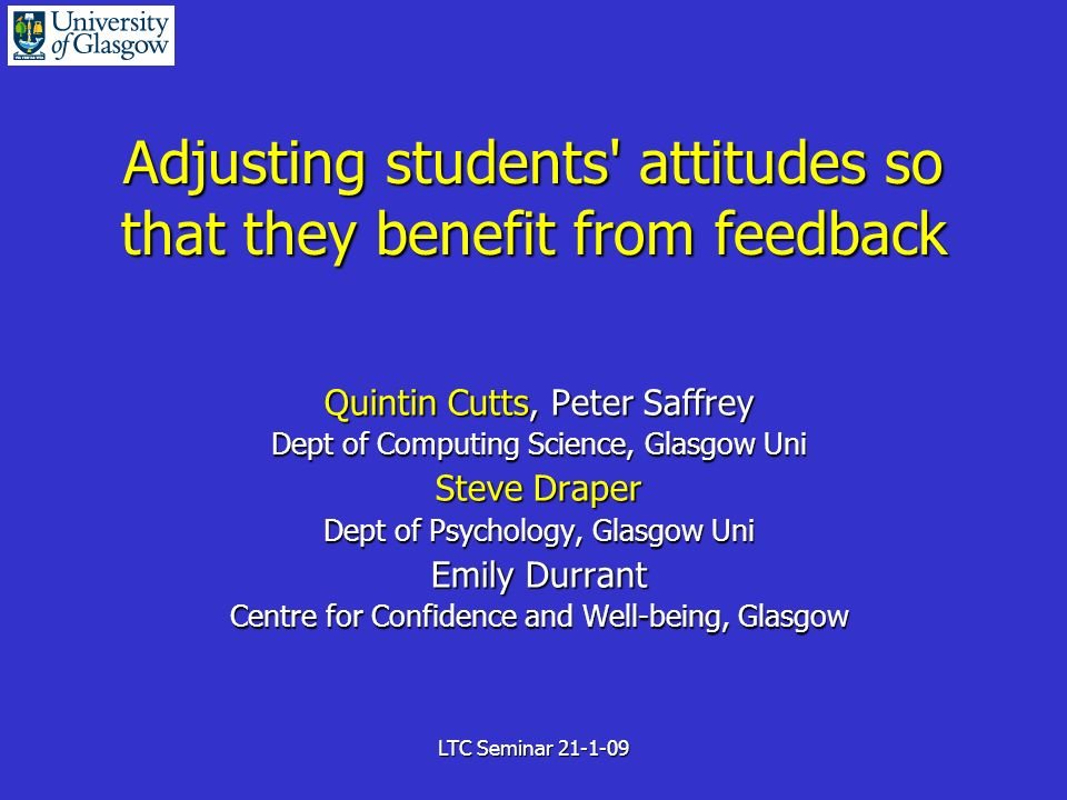 LTC Seminar 21-1-09 Adjusting students attitudes so that they benefit from feedback Quintin Cutts, Peter Saffrey Dept of Computing Science, Glasgow Uni Steve Draper Dept of Psychology, Glasgow Uni Emily Durrant Centre for Confidence and Well-being, Glasgow
