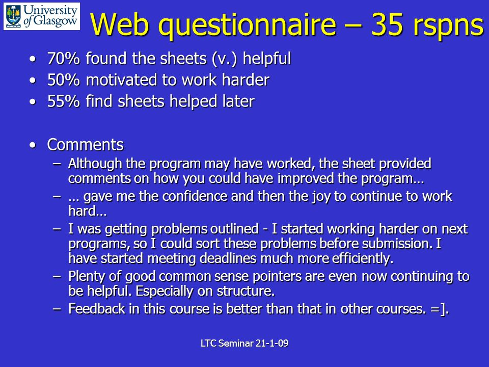 LTC Seminar 21-1-09 Web questionnaire – 35 rspns 70% found the sheets (v.) helpful70% found the sheets (v.) helpful 50% motivated to work harder50% motivated to work harder 55% find sheets helped later55% find sheets helped later CommentsComments –Although the program may have worked, the sheet provided comments on how you could have improved the program… –… gave me the confidence and then the joy to continue to work hard… –I was getting problems outlined - I started working harder on next programs, so I could sort these problems before submission.