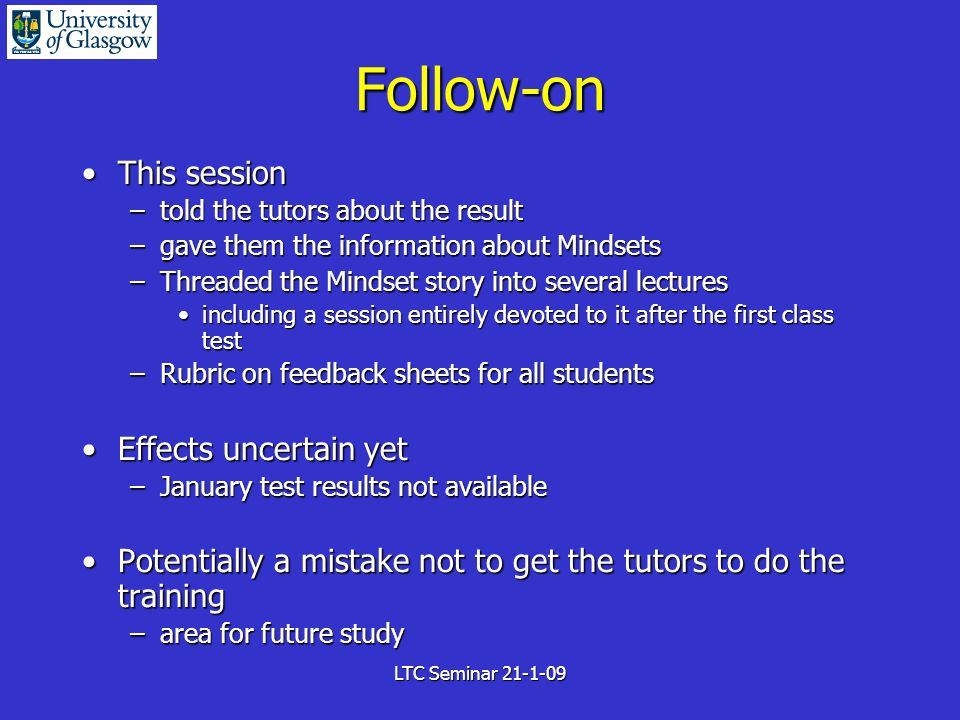 LTC Seminar 21-1-09 Follow-on This sessionThis session –told the tutors about the result –gave them the information about Mindsets –Threaded the Mindset story into several lectures including a session entirely devoted to it after the first class testincluding a session entirely devoted to it after the first class test –Rubric on feedback sheets for all students Effects uncertain yetEffects uncertain yet –January test results not available Potentially a mistake not to get the tutors to do the trainingPotentially a mistake not to get the tutors to do the training –area for future study