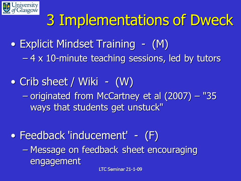 LTC Seminar 21-1-09 3 Implementations of Dweck Explicit Mindset Training - (M)Explicit Mindset Training - (M) –4 x 10-minute teaching sessions, led by tutors Crib sheet / Wiki - (W)Crib sheet / Wiki - (W) –originated from McCartney et al (2007) – 35 ways that students get unstuck Feedback inducement - (F)Feedback inducement - (F) –Message on feedback sheet encouraging engagement