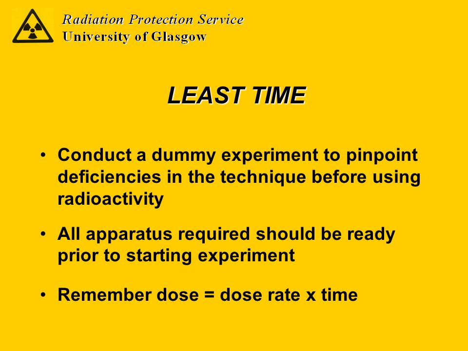 LEAST TIME Conduct a dummy experiment to pinpoint deficiencies in the technique before using radioactivity All apparatus required should be ready prio