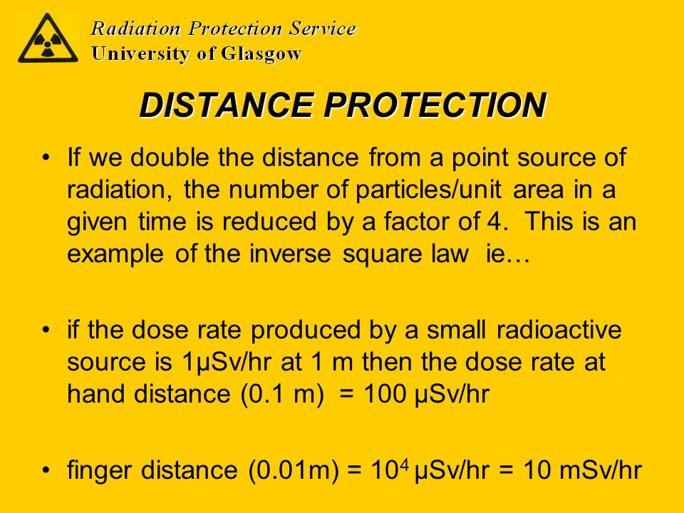 DISTANCE PROTECTION If we double the distance from a point source of radiation, the number of particles/unit area in a given time is reduced by a fact