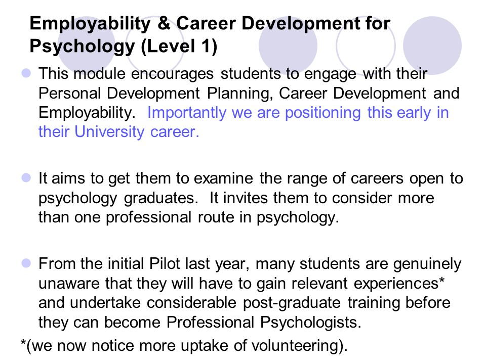 Employability & Career Development for Psychology (Level 1) This module encourages students to engage with their Personal Development Planning, Career Development and Employability.