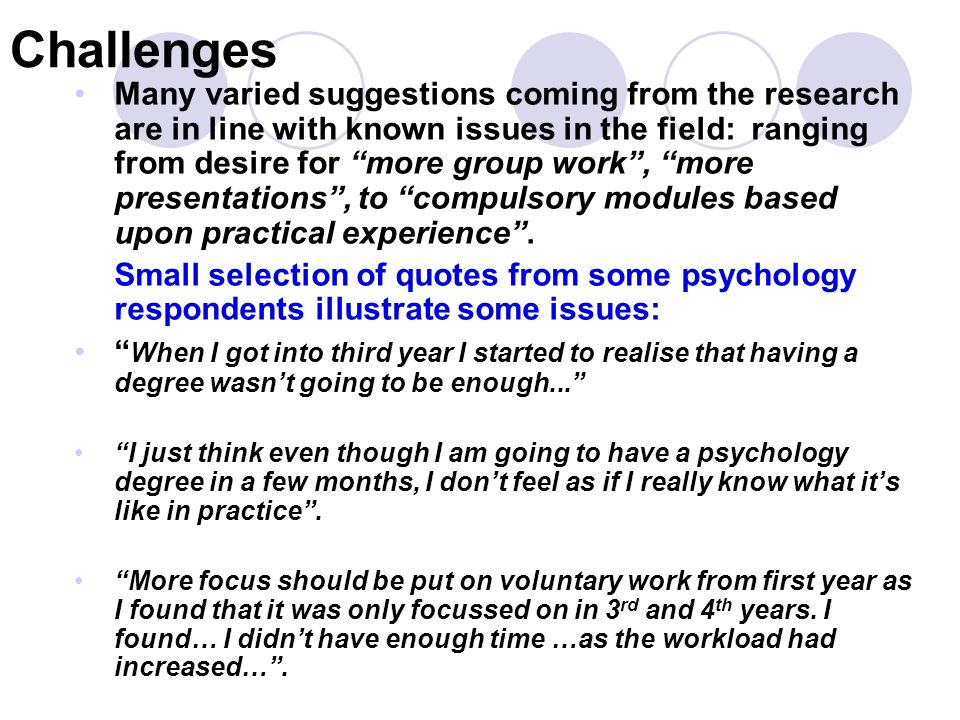 Challenges Many varied suggestions coming from the research are in line with known issues in the field: ranging from desire for more group work, more presentations, to compulsory modules based upon practical experience.
