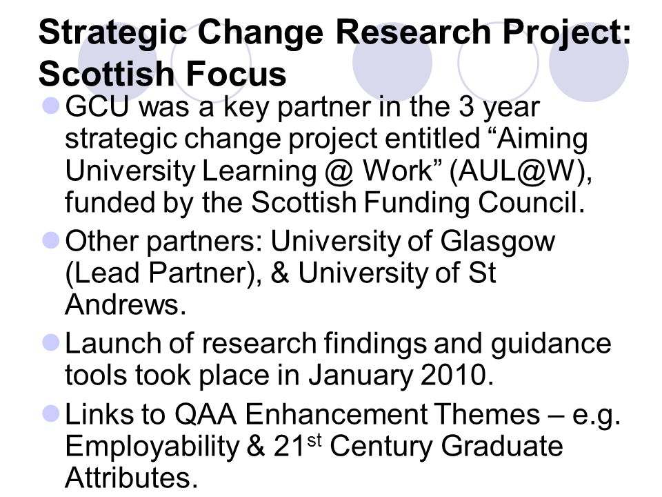 Strategic Change Research Project: Scottish Focus GCU was a key partner in the 3 year strategic change project entitled Aiming University Learning @ Work (AUL@W), funded by the Scottish Funding Council.