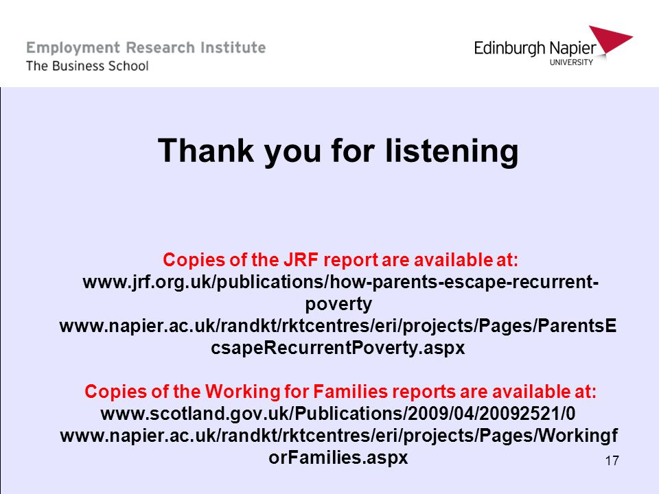 17 Thank you for listening Copies of the JRF report are available at: www.jrf.org.uk/publications/how-parents-escape-recurrent- poverty www.napier.ac.
