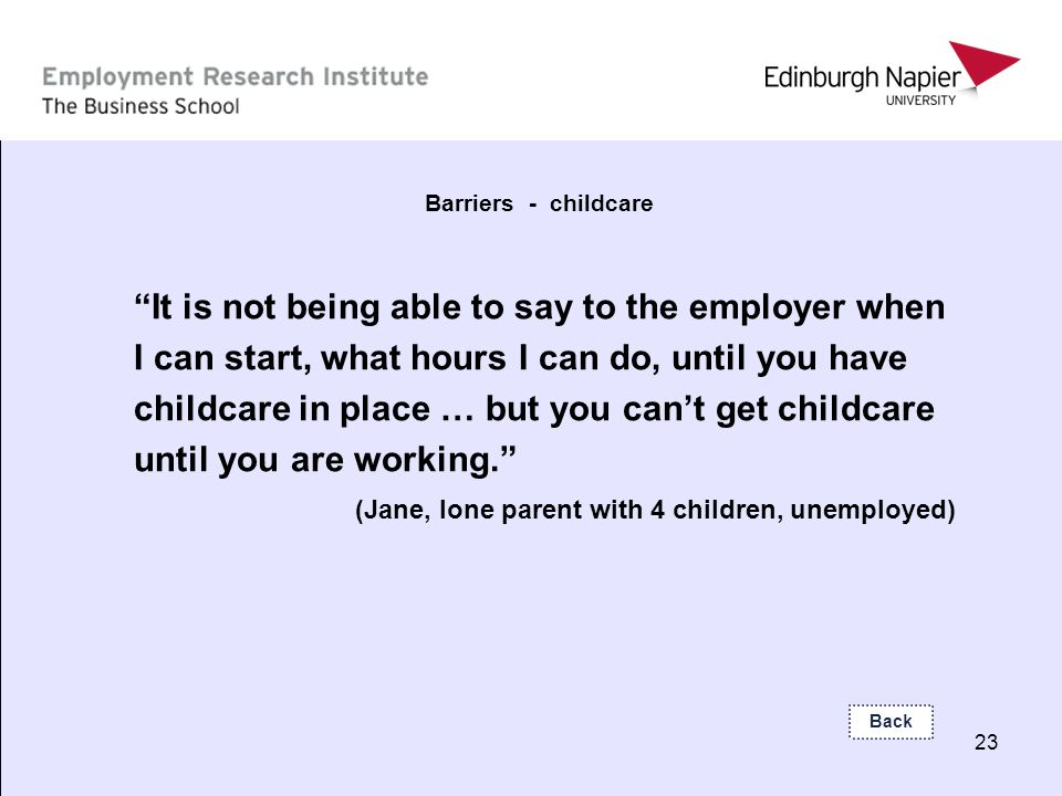 23 Barriers - childcare It is not being able to say to the employer when I can start, what hours I can do, until you have childcare in place … but you